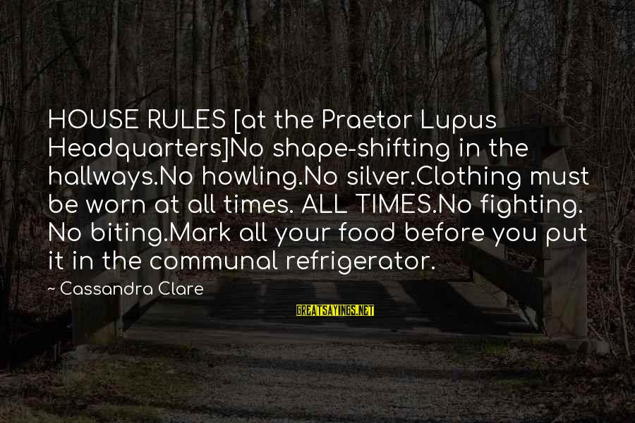Howling Sayings By Cassandra Clare: HOUSE RULES [at the Praetor Lupus Headquarters]No shape-shifting in the hallways.No howling.No silver.Clothing must be