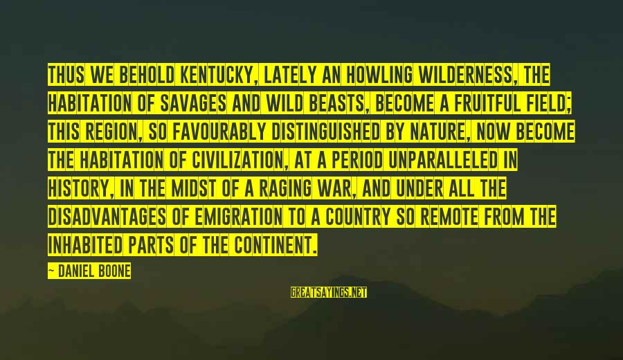 Howling Sayings By Daniel Boone: Thus we behold Kentucky, lately an howling wilderness, the habitation of savages and wild beasts,