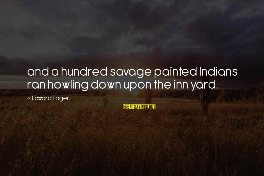 Howling Sayings By Edward Eager: and a hundred savage painted Indians ran howling down upon the inn yard.