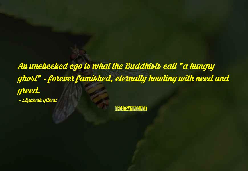 """Howling Sayings By Elizabeth Gilbert: An unchecked ego is what the Buddhists call """"a hungry ghost"""" - forever famished, eternally"""