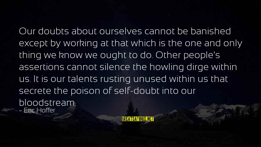 Howling Sayings By Eric Hoffer: Our doubts about ourselves cannot be banished except by working at that which is the