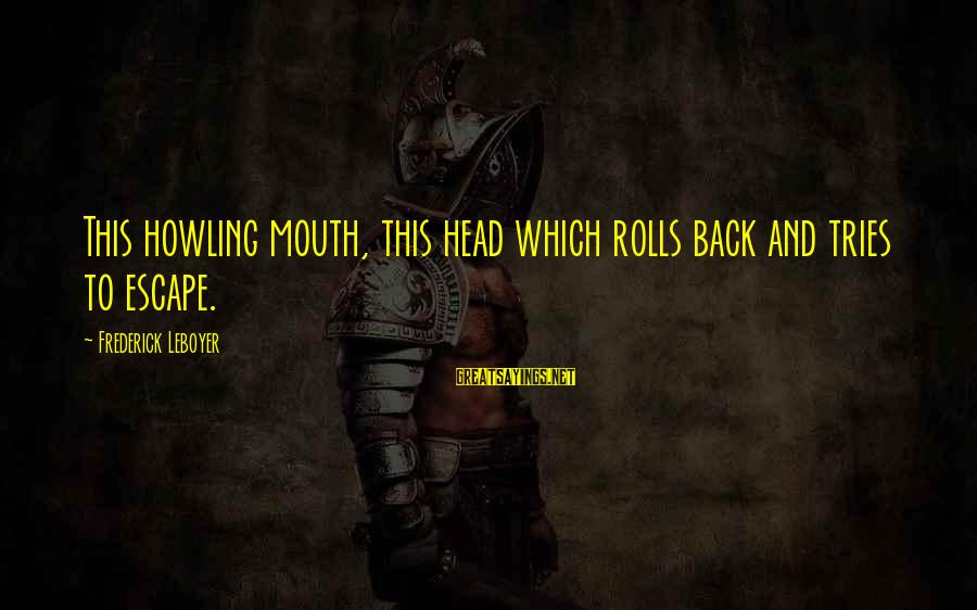 Howling Sayings By Frederick Leboyer: This howling mouth, this head which rolls back and tries to escape.