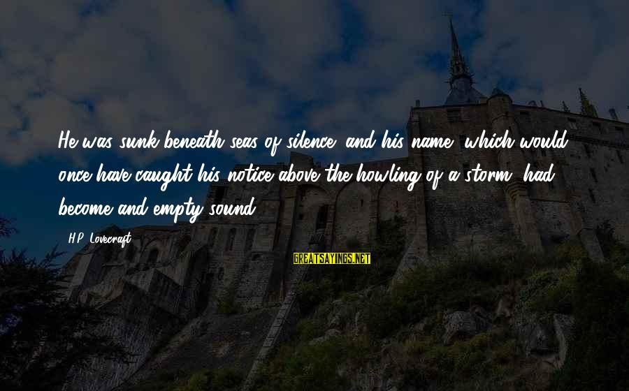 Howling Sayings By H.P. Lovecraft: He was sunk beneath seas of silence; and his name, which would once have caught
