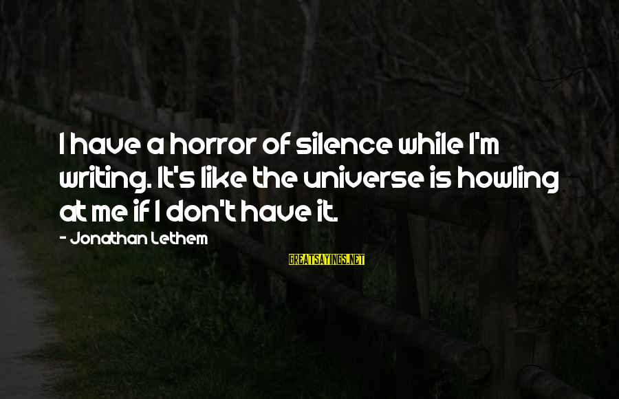 Howling Sayings By Jonathan Lethem: I have a horror of silence while I'm writing. It's like the universe is howling