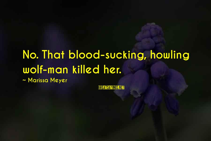 Howling Sayings By Marissa Meyer: No. That blood-sucking, howling wolf-man killed her.