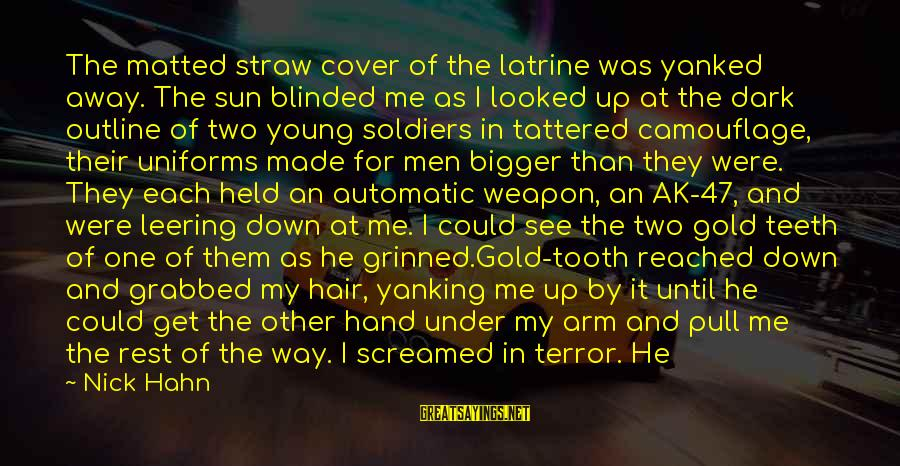 Howling Sayings By Nick Hahn: The matted straw cover of the latrine was yanked away. The sun blinded me as