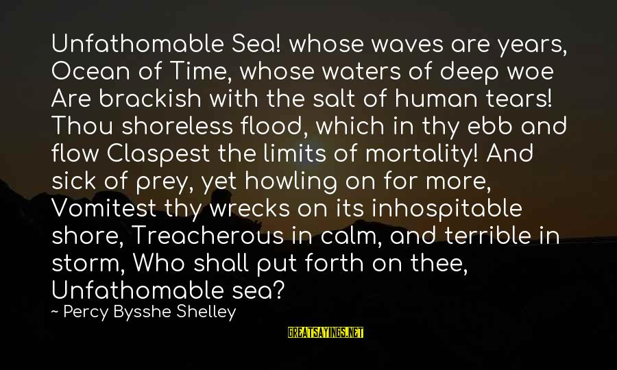 Howling Sayings By Percy Bysshe Shelley: Unfathomable Sea! whose waves are years, Ocean of Time, whose waters of deep woe Are