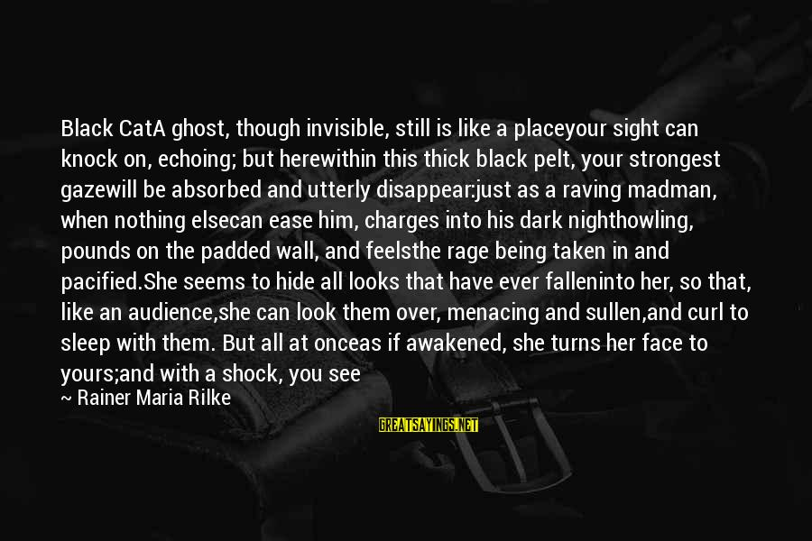 Howling Sayings By Rainer Maria Rilke: Black CatA ghost, though invisible, still is like a placeyour sight can knock on, echoing;