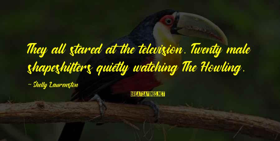 Howling Sayings By Shelly Laurenston: They all stared at the television. Twenty male shapeshifters quietly watching The Howling.