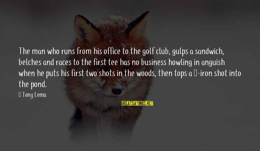Howling Sayings By Tony Lema: The man who runs from his office to the golf club, gulps a sandwich, belches