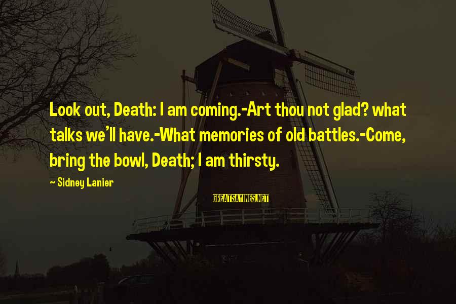 Html Special Characters Sayings By Sidney Lanier: Look out, Death: I am coming.-Art thou not glad? what talks we'll have.-What memories of