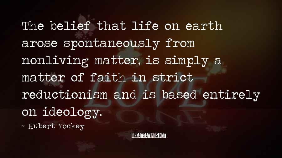 Hubert Yockey Sayings: The belief that life on earth arose spontaneously from nonliving matter, is simply a matter