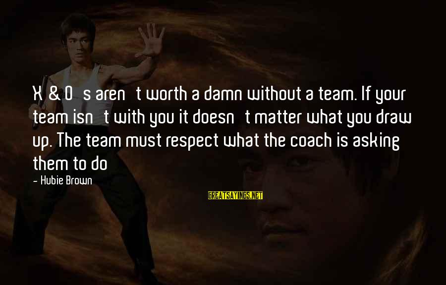Hubie Brown Sayings By Hubie Brown: X & O's aren't worth a damn without a team. If your team isn't with