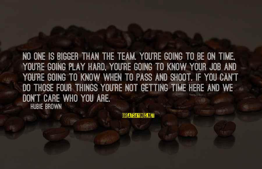 Hubie Brown Sayings By Hubie Brown: No one is bigger than the team. You're going to be on time, you're going