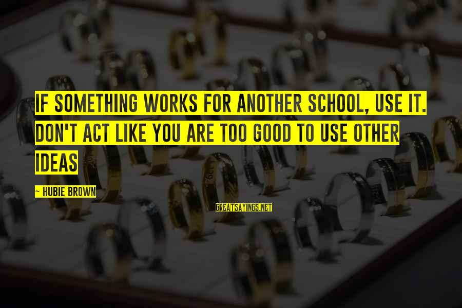 Hubie Brown Sayings By Hubie Brown: If something works for another school, use it. Don't act like you are too good