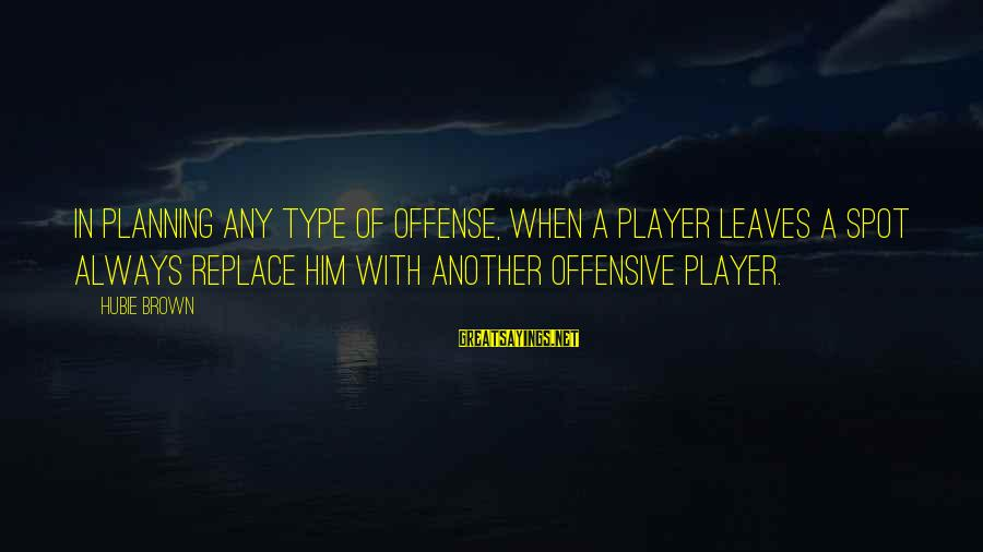 Hubie Brown Sayings By Hubie Brown: In planning any type of offense, when a player leaves a spot always replace him