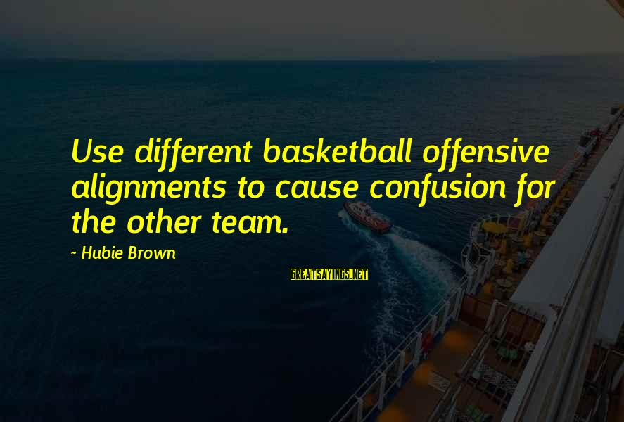 Hubie Brown Sayings By Hubie Brown: Use different basketball offensive alignments to cause confusion for the other team.