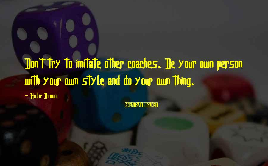 Hubie Brown Sayings By Hubie Brown: Don't try to imitate other coaches. Be your own person with your own style and