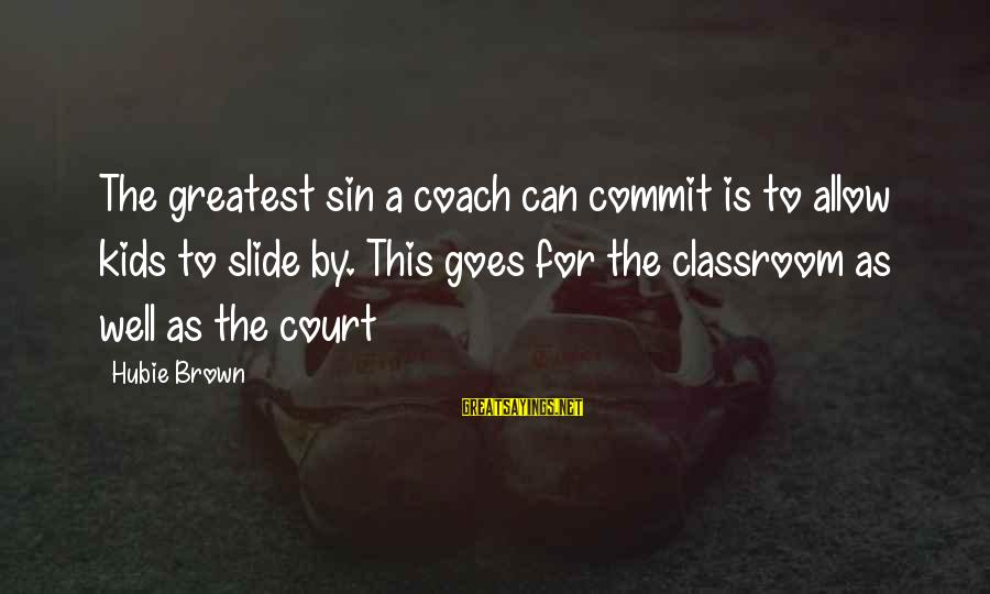 Hubie Brown Sayings By Hubie Brown: The greatest sin a coach can commit is to allow kids to slide by. This