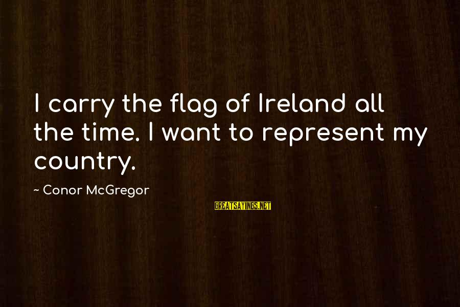 Huck Finn's Dad Sayings By Conor McGregor: I carry the flag of Ireland all the time. I want to represent my country.