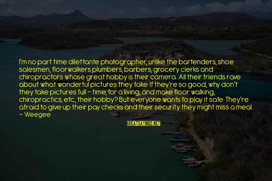Hufflepuffed Sayings By Weegee: I'm no part time dilettante photographer, unlike the bartenders, shoe salesmen, floorwalkers plumbers, barbers, grocery