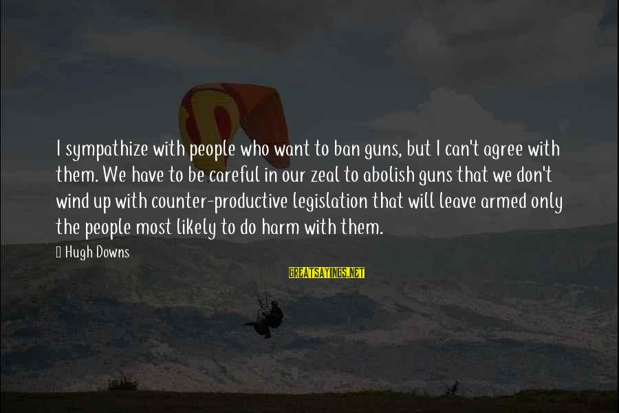Hugh Downs Sayings By Hugh Downs: I sympathize with people who want to ban guns, but I can't agree with them.