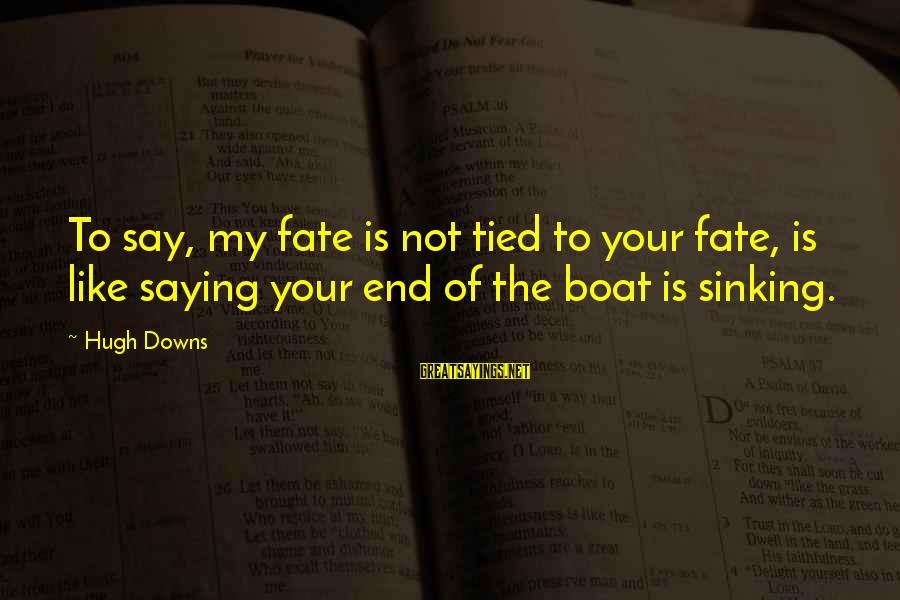 Hugh Downs Sayings By Hugh Downs: To say, my fate is not tied to your fate, is like saying your end