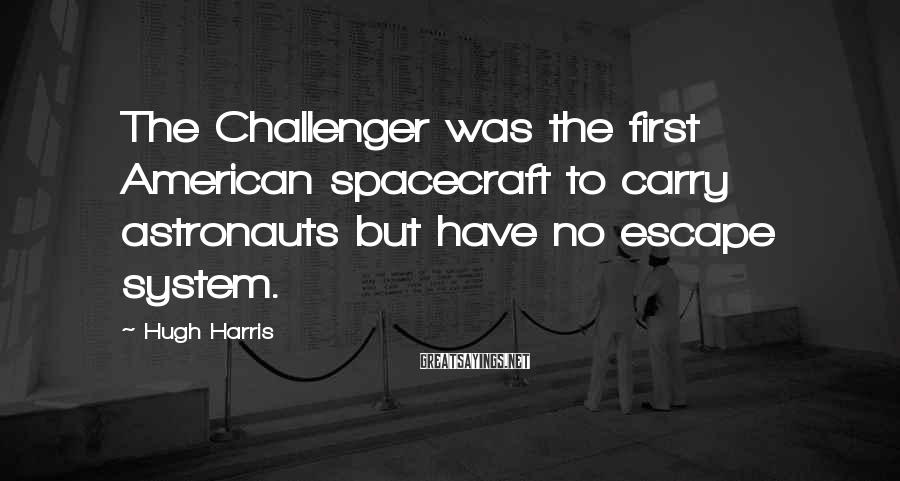 Hugh Harris Sayings: The Challenger was the first American spacecraft to carry astronauts but have no escape system.