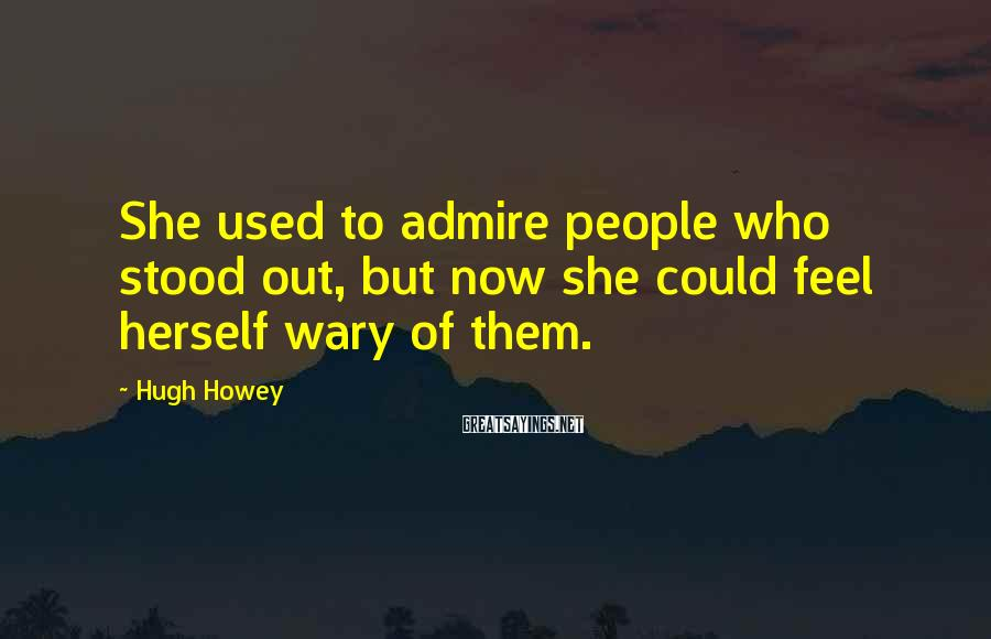 Hugh Howey Sayings: She used to admire people who stood out, but now she could feel herself wary