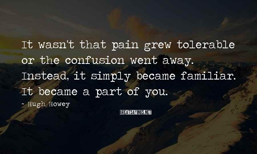 Hugh Howey Sayings: It wasn't that pain grew tolerable or the confusion went away. Instead, it simply became