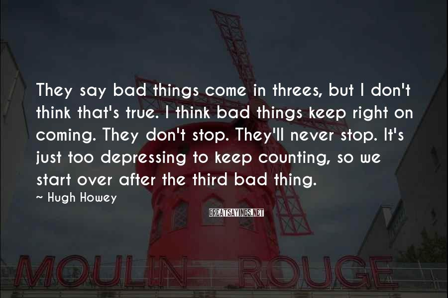 Hugh Howey Sayings: They say bad things come in threes, but I don't think that's true. I think