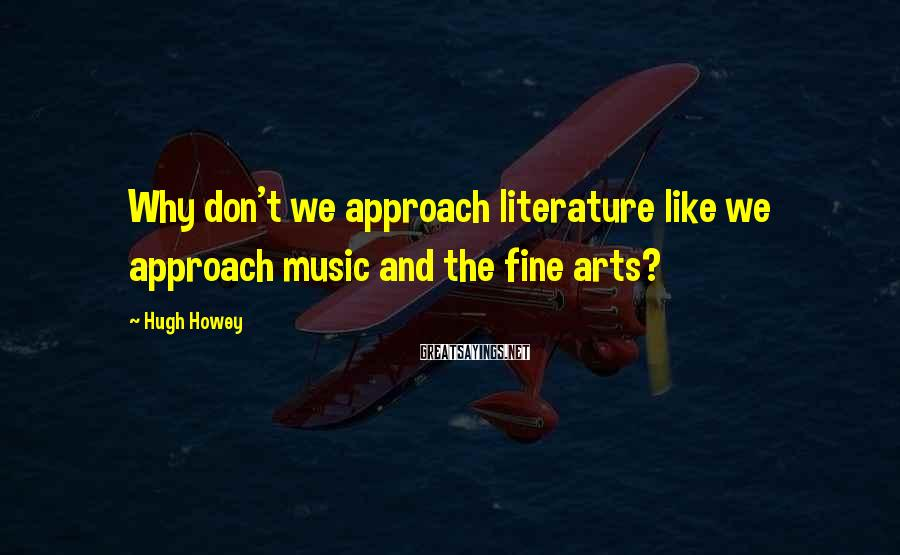 Hugh Howey Sayings: Why don't we approach literature like we approach music and the fine arts?