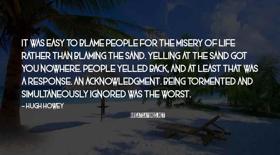 Hugh Howey Sayings: It was easy to blame people for the misery of life rather than blaming the