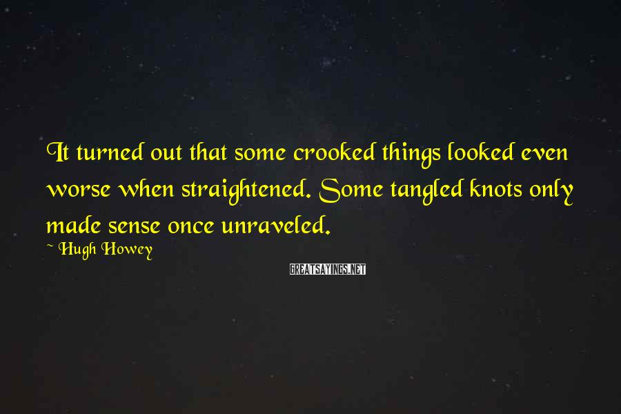 Hugh Howey Sayings: It turned out that some crooked things looked even worse when straightened. Some tangled knots