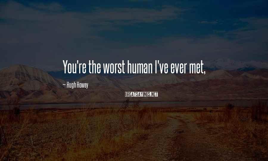Hugh Howey Sayings: You're the worst human I've ever met,