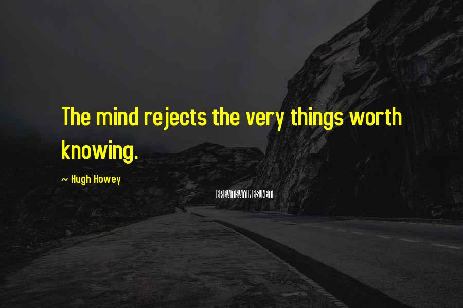 Hugh Howey Sayings: The mind rejects the very things worth knowing.