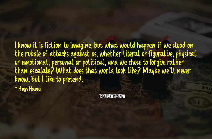 Hugh Howey Sayings: I know it is fiction to imagine, but what would happen if we stood on