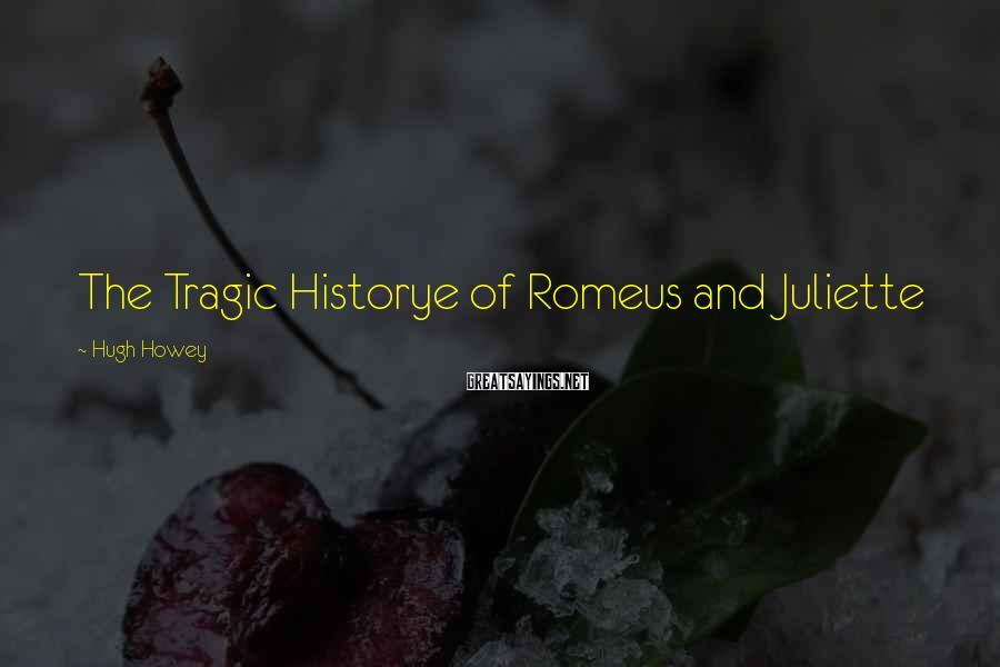 Hugh Howey Sayings: The Tragic Historye of Romeus and Juliette
