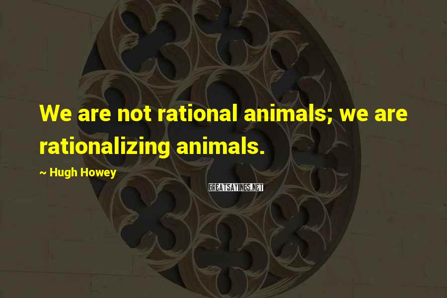Hugh Howey Sayings: We are not rational animals; we are rationalizing animals.