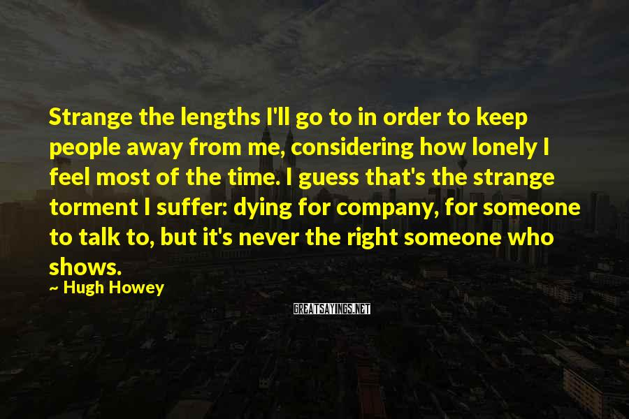 Hugh Howey Sayings: Strange the lengths I'll go to in order to keep people away from me, considering