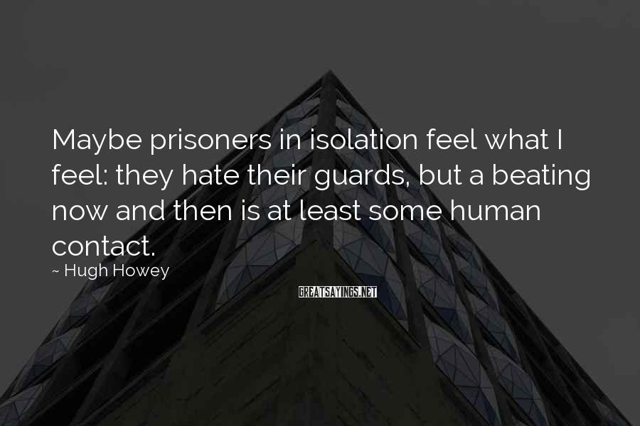 Hugh Howey Sayings: Maybe prisoners in isolation feel what I feel: they hate their guards, but a beating