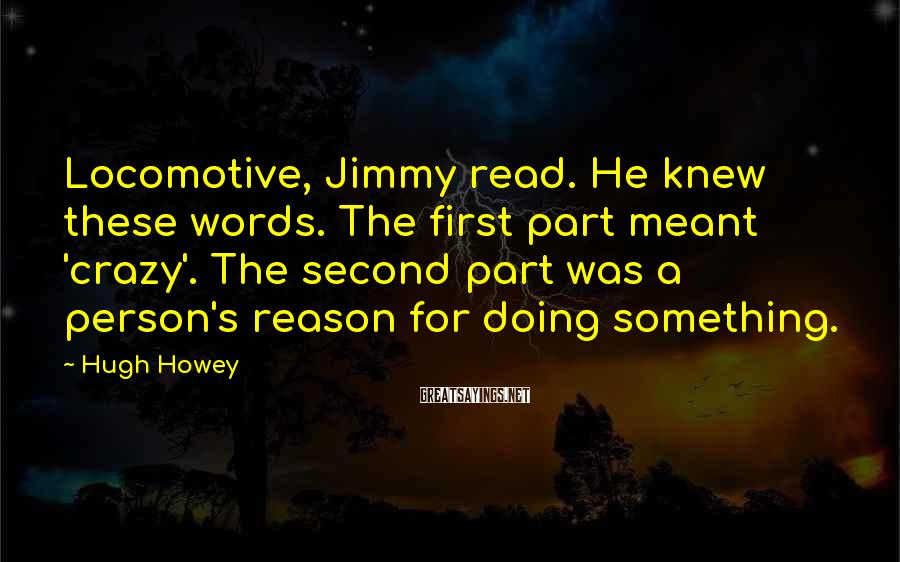 Hugh Howey Sayings: Locomotive, Jimmy read. He knew these words. The first part meant 'crazy'. The second part