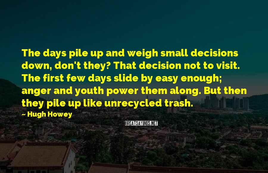 Hugh Howey Sayings: The days pile up and weigh small decisions down, don't they? That decision not to