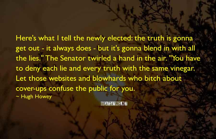 Hugh Howey Sayings: Here's what I tell the newly elected: the truth is gonna get out - it