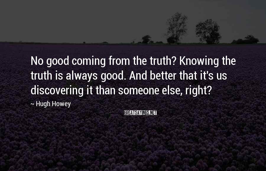 Hugh Howey Sayings: No good coming from the truth? Knowing the truth is always good. And better that