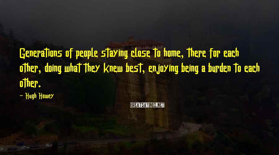 Hugh Howey Sayings: Generations of people staying close to home, there for each other, doing what they knew
