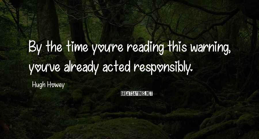 Hugh Howey Sayings: By the time you're reading this warning, you've already acted responsibly.