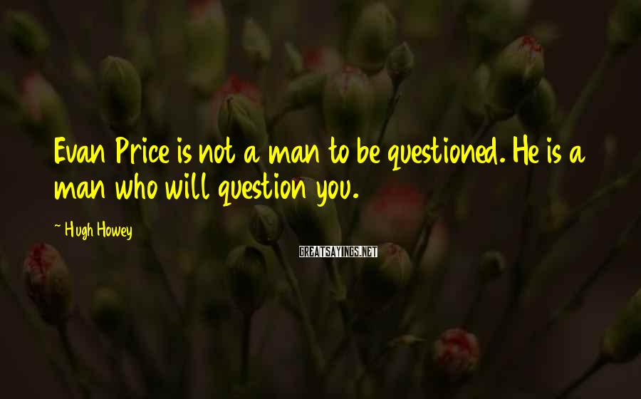 Hugh Howey Sayings: Evan Price is not a man to be questioned. He is a man who will