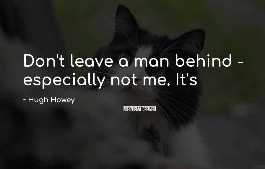 Hugh Howey Sayings: Don't leave a man behind - especially not me. It's