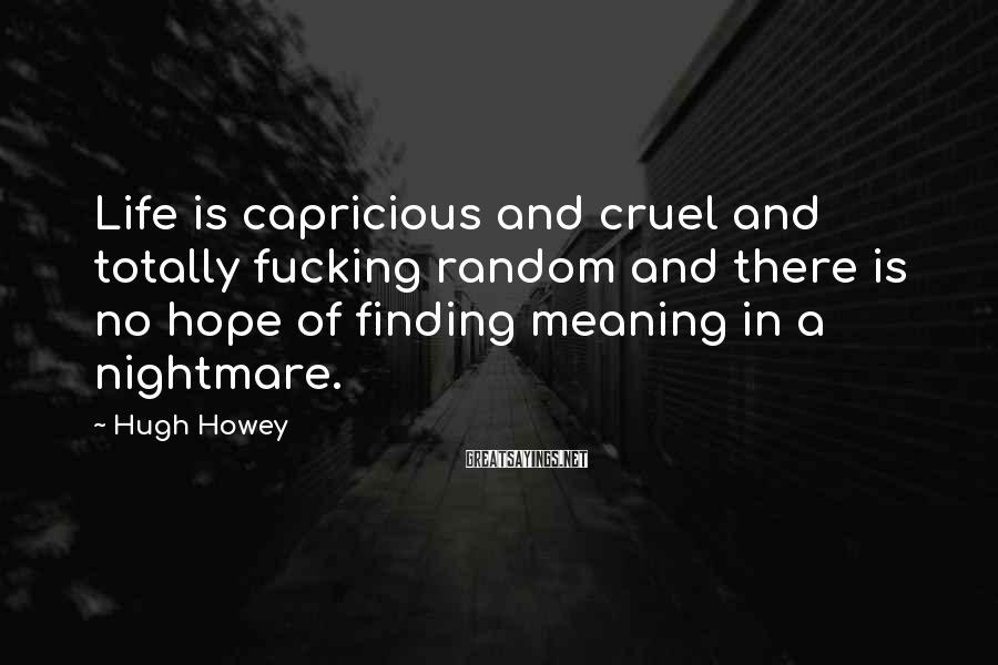 Hugh Howey Sayings: Life is capricious and cruel and totally fucking random and there is no hope of